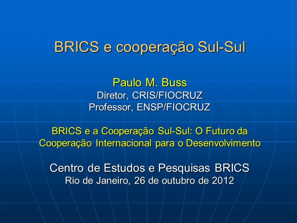 BRICS e cooperação Sul-Sul Paulo M. Buss Diretor, CRIS/FIOCRUZ Professor, ENSP/FIOCRUZ BRICS e a Cooperação Sul-Sul: O Futuro da Cooperação Internacio