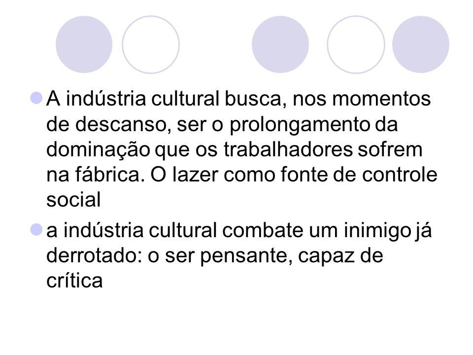 A indústria cultural busca, nos momentos de descanso, ser o prolongamento da dominação que os trabalhadores sofrem na fábrica. O lazer como fonte de c