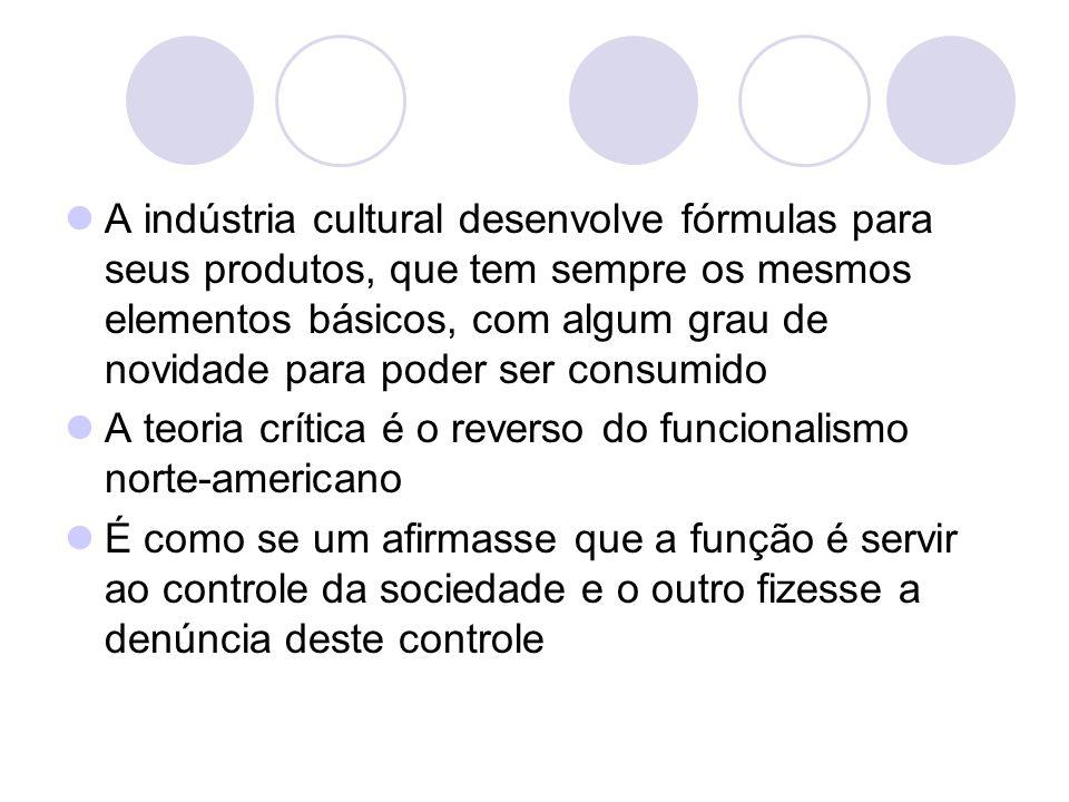 A indústria cultural desenvolve fórmulas para seus produtos, que tem sempre os mesmos elementos básicos, com algum grau de novidade para poder ser con