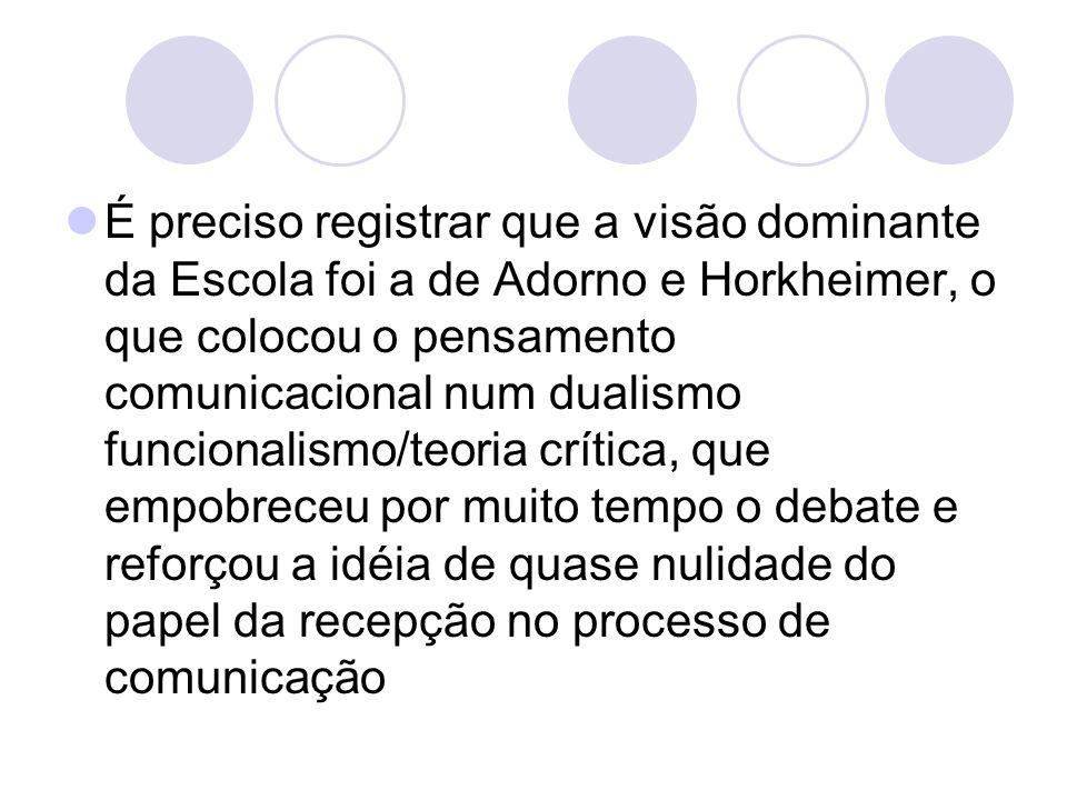 É preciso registrar que a visão dominante da Escola foi a de Adorno e Horkheimer, o que colocou o pensamento comunicacional num dualismo funcionalismo