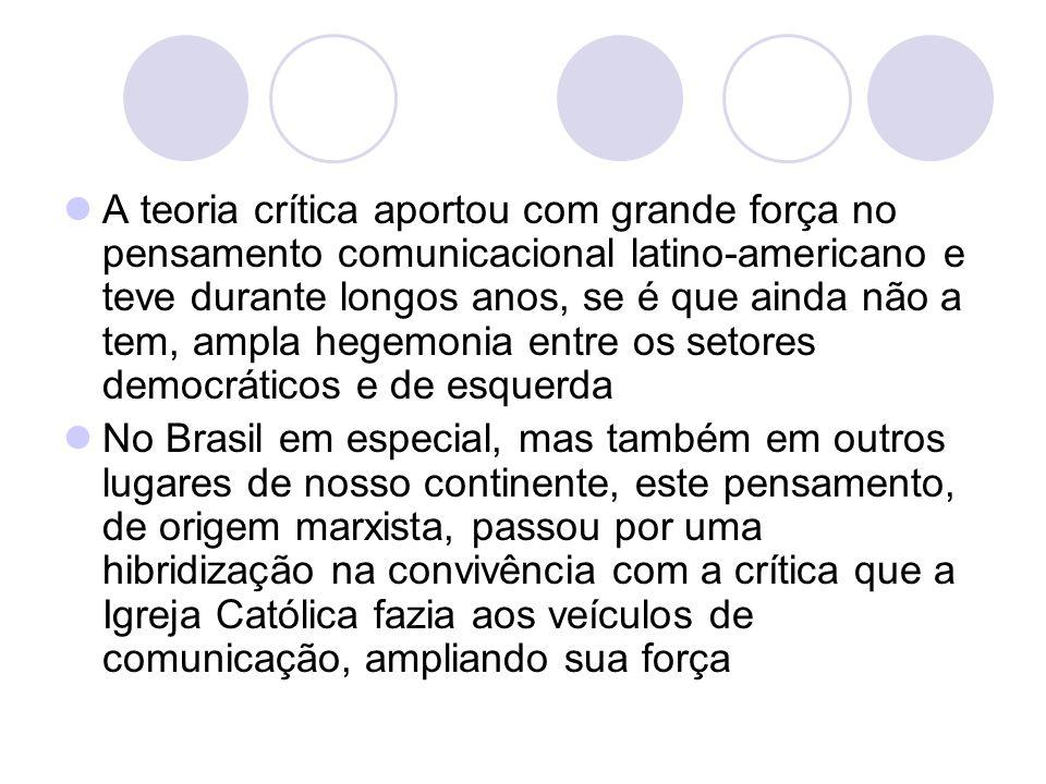 A teoria crítica aportou com grande força no pensamento comunicacional latino-americano e teve durante longos anos, se é que ainda não a tem, ampla he