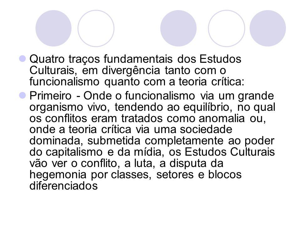 Quatro traços fundamentais dos Estudos Culturais, em divergência tanto com o funcionalismo quanto com a teoria crítica: Primeiro - Onde o funcionalism