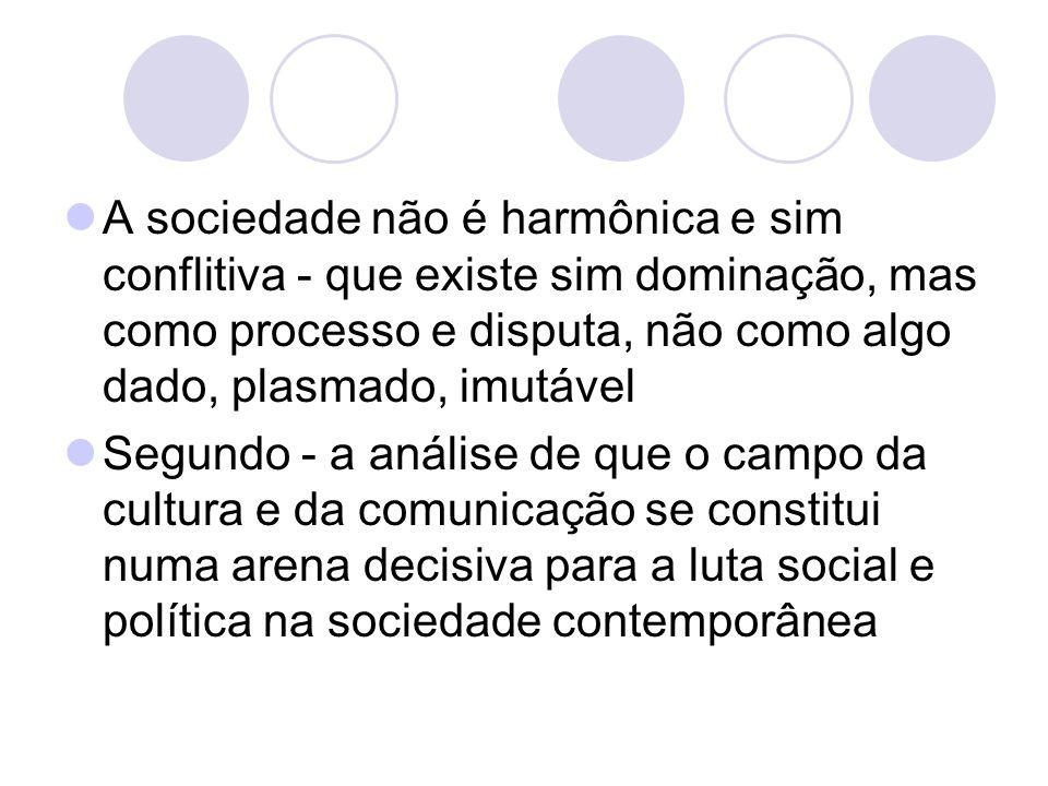A sociedade não é harmônica e sim conflitiva - que existe sim dominação, mas como processo e disputa, não como algo dado, plasmado, imutável Segundo -
