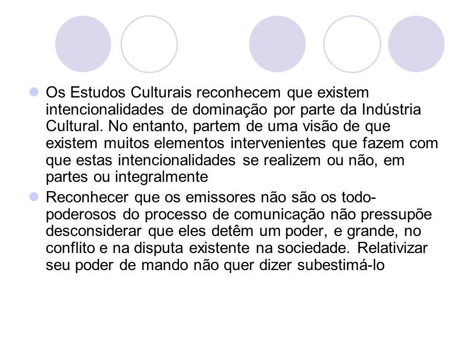 Os Estudos Culturais reconhecem que existem intencionalidades de dominação por parte da Indústria Cultural. No entanto, partem de uma visão de que exi