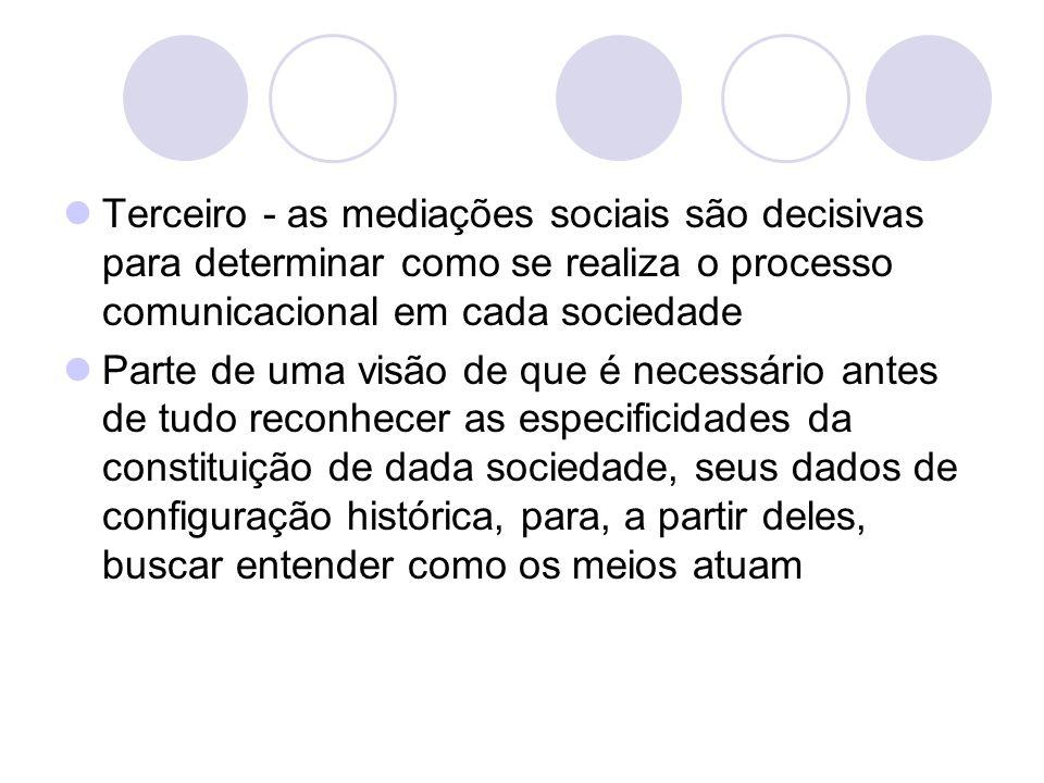 Terceiro - as mediações sociais são decisivas para determinar como se realiza o processo comunicacional em cada sociedade Parte de uma visão de que é