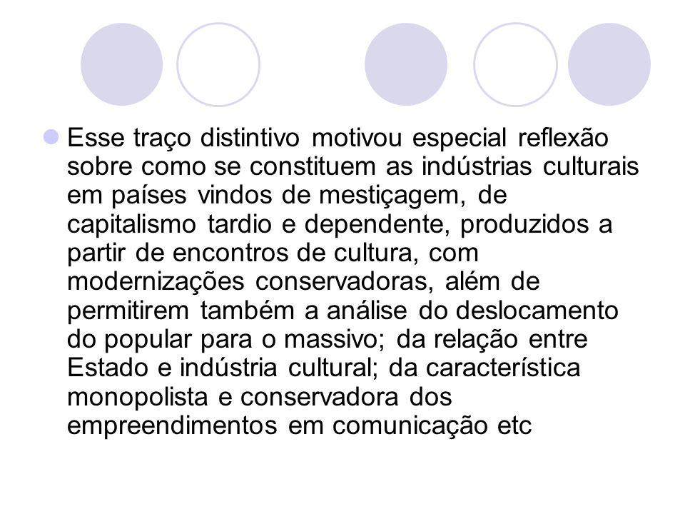 Esse traço distintivo motivou especial reflexão sobre como se constituem as indústrias culturais em países vindos de mestiçagem, de capitalismo tardio