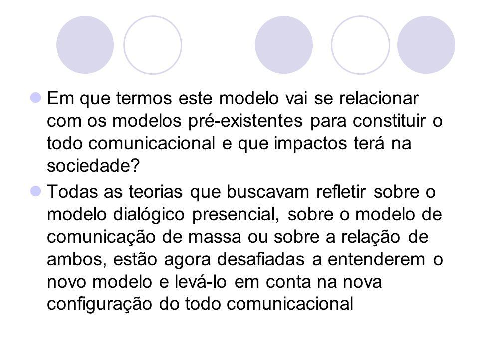 Em que termos este modelo vai se relacionar com os modelos pré-existentes para constituir o todo comunicacional e que impactos terá na sociedade? Toda