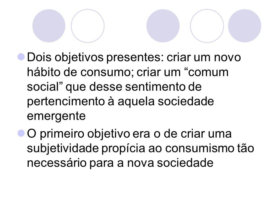Dois objetivos presentes: criar um novo hábito de consumo; criar um comum social que desse sentimento de pertencimento à aquela sociedade emergente O