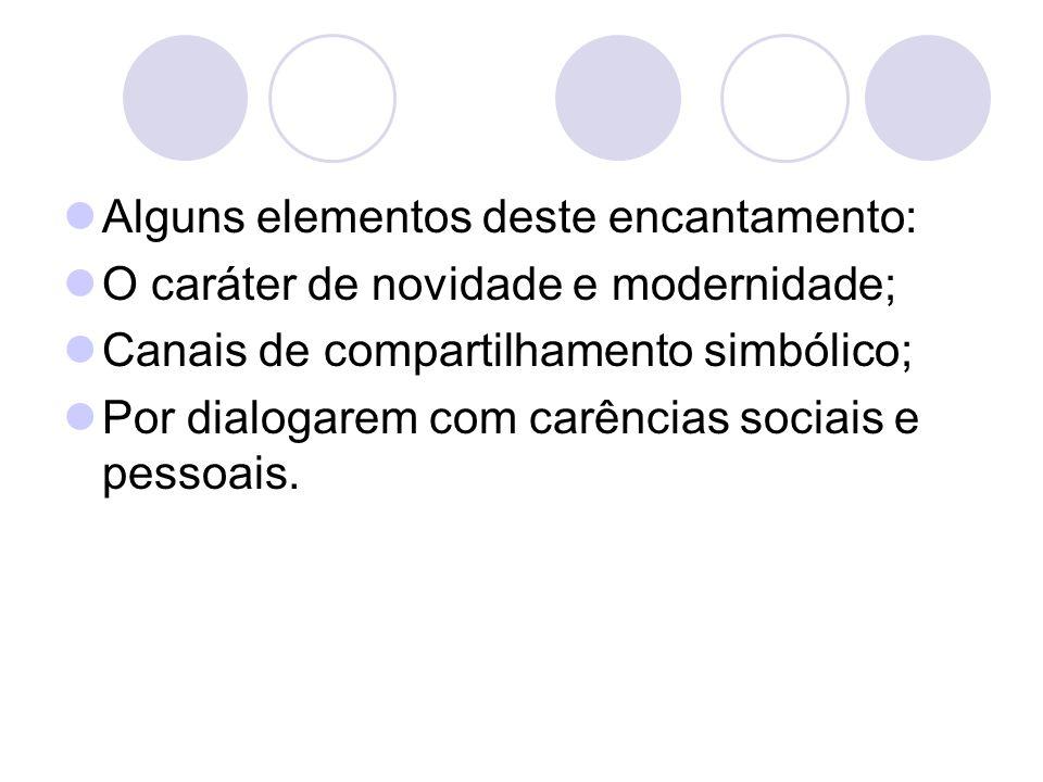 Alguns elementos deste encantamento: O caráter de novidade e modernidade; Canais de compartilhamento simbólico; Por dialogarem com carências sociais e