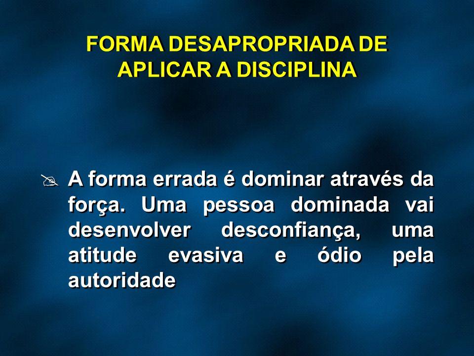 A forma errada é dominar através da força. Uma pessoa dominada vai desenvolver desconfiança, uma atitude evasiva e ódio pela autoridade FORMA DESAPROP