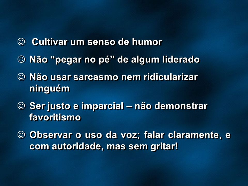 Cultivar um senso de humor Não pegar no pé de algum liderado Não usar sarcasmo nem ridicularizar ninguém Ser justo e imparcial – não demonstrar favori