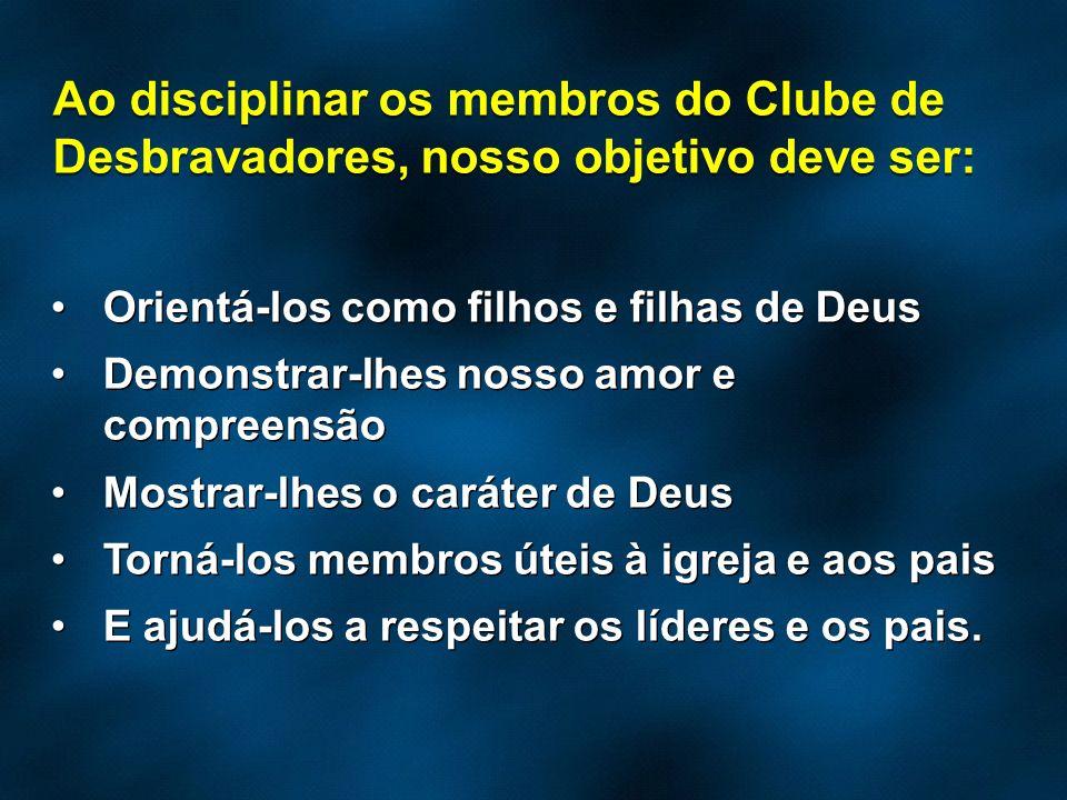Ao disciplinar os membros do Clube de Desbravadores, nosso objetivo deve ser: Orientá-los como filhos e filhas de Deus Demonstrar-lhes nosso amor e co