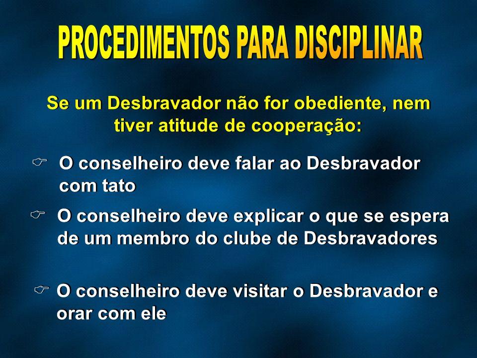 Se um Desbravador não for obediente, nem tiver atitude de cooperação: O conselheiro deve falar ao Desbravador com tato O conselheiro deve explicar o q