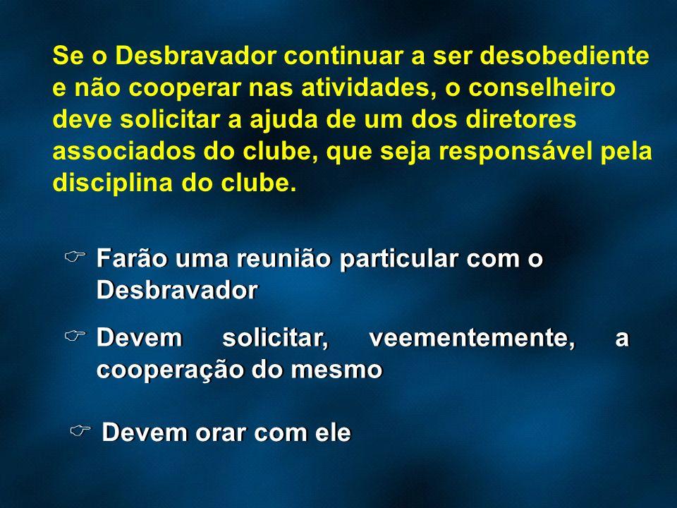 Se o Desbravador continuar a ser desobediente e não cooperar nas atividades, o conselheiro deve solicitar a ajuda de um dos diretores associados do cl