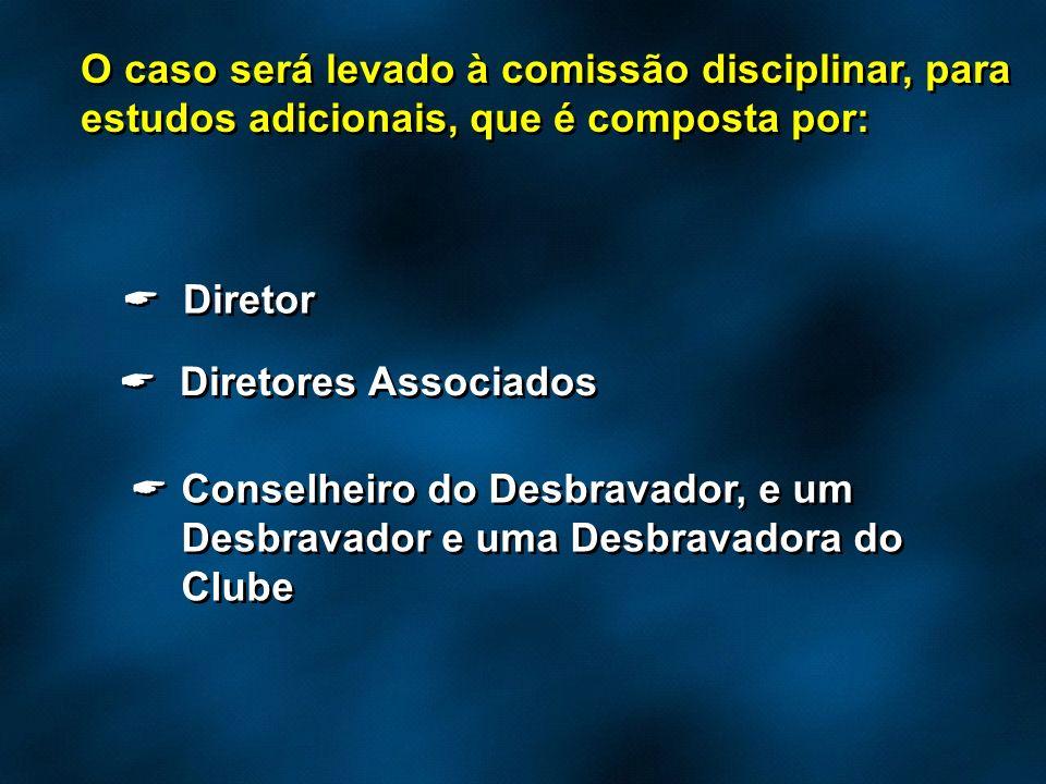 O caso será levado à comissão disciplinar, para estudos adicionais, que é composta por: Diretor Diretores Associados Conselheiro do Desbravador, e um