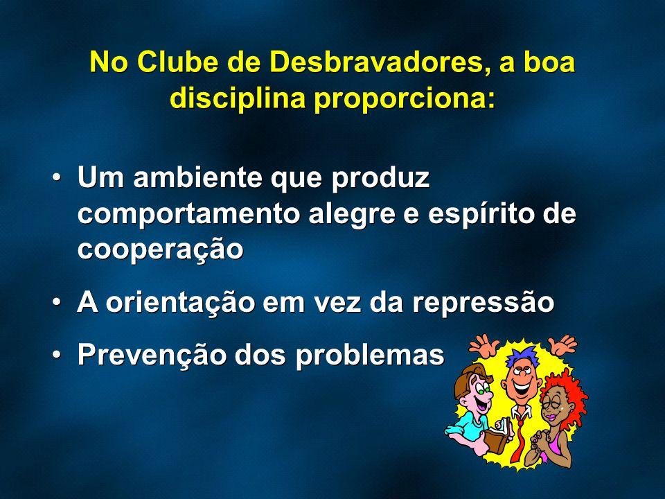 No Clube de Desbravadores, a boa disciplina proporciona: Um ambiente que produz comportamento alegre e espírito de cooperação A orientação em vez da r