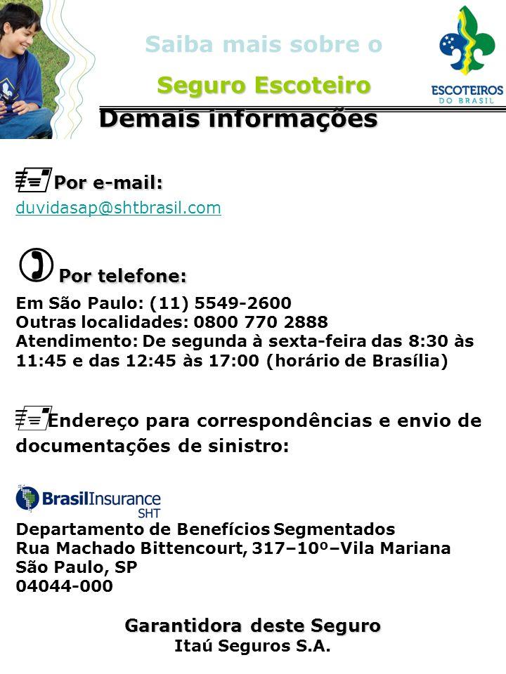 Seguro Escoteiro Saiba mais sobre o Seguro Escoteiro Demais informações Demais informações Por e-mail: duvidasap@shtbrasil.com Por telefone: Em São Pa