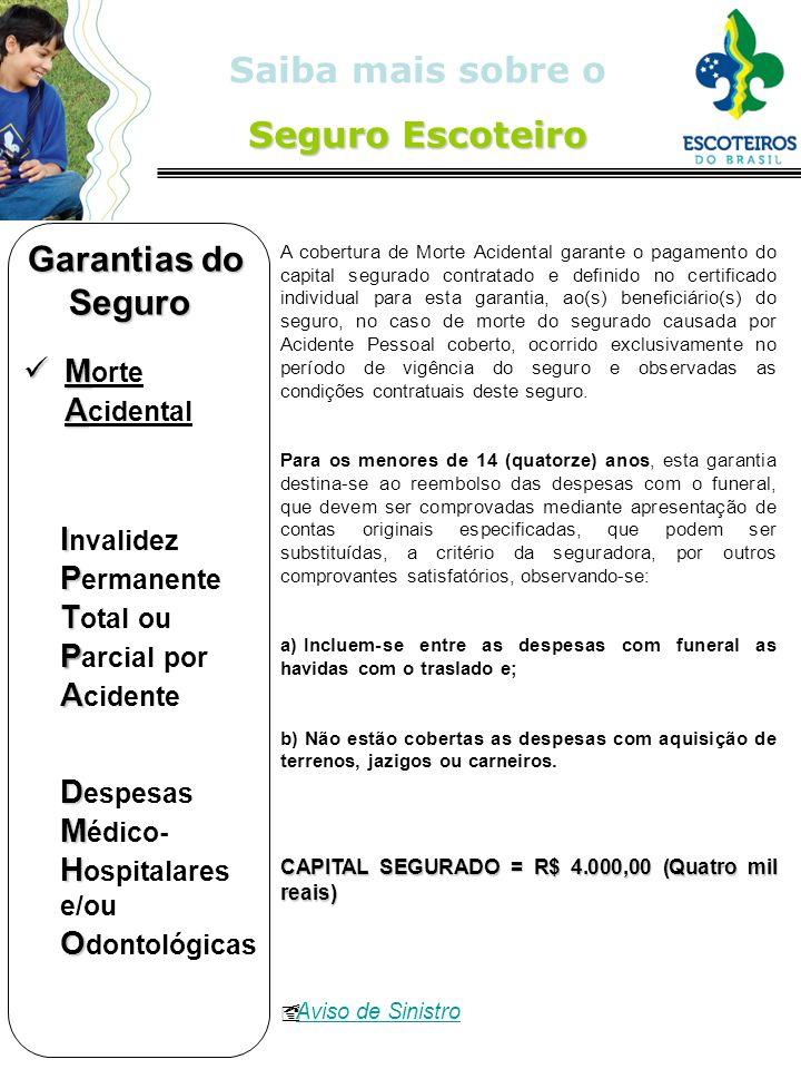 Seguro Escoteiro Saiba mais sobre o Seguro Escoteiro A cobertura de Morte Acidental garante o pagamento do capital segurado contratado e definido no c