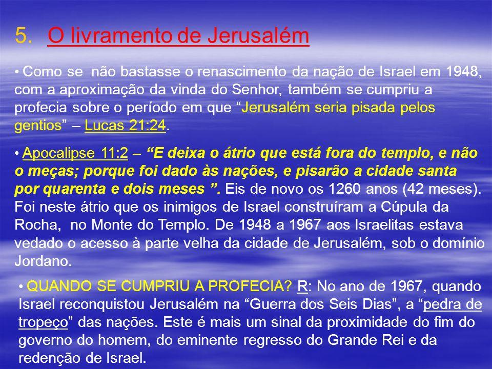 5. 5.O livramento de Jerusalém Como se não bastasse o renascimento da nação de Israel em 1948, com a aproximação da vinda do Senhor, também se cumpriu