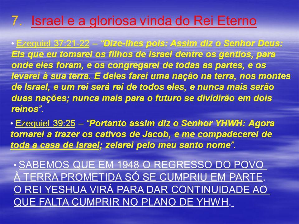 7. 7.Israel e a gloriosa vinda do Rei Eterno Ezequiel 37:21-22 – Dize-lhes pois: Assim diz o Senhor Deus: Eis que eu tomarei os filhos de Israel dentr