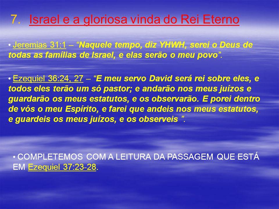 7. 7.Israel e a gloriosa vinda do Rei Eterno Jeremias 31:1 – Naquele tempo, diz YHWH, serei o Deus de todas as famílias de Israel, e elas serão o meu