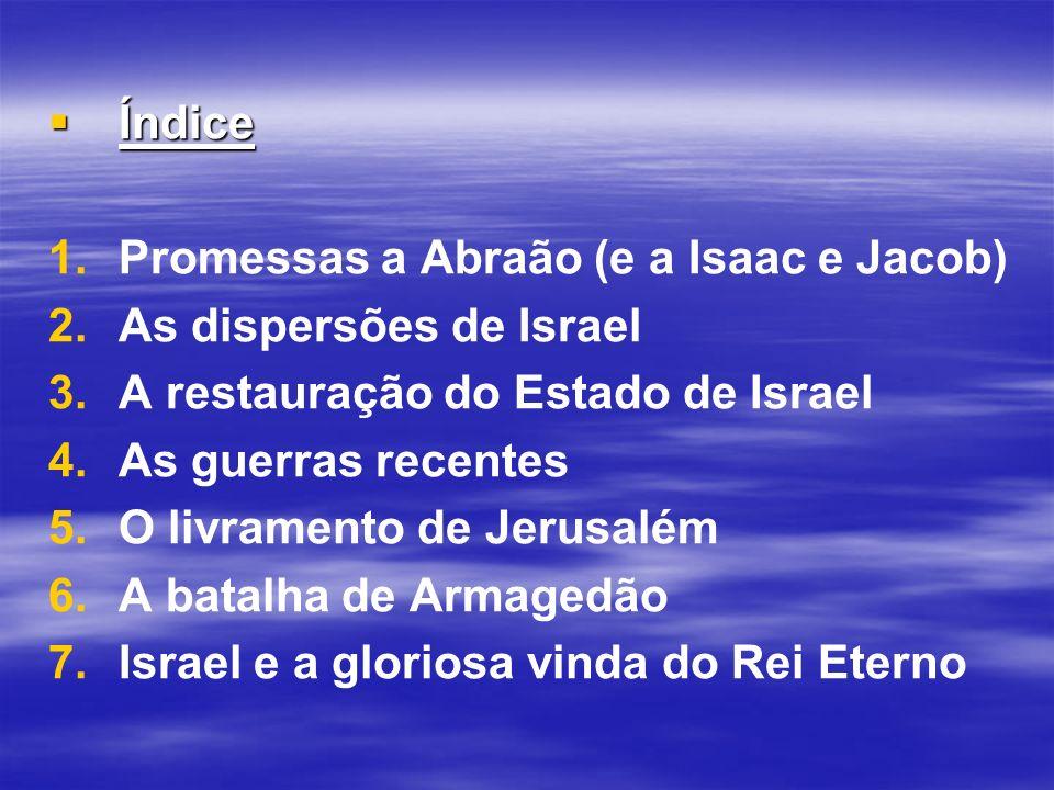 Índice Índice 1. 1.Promessas a Abraão (e a Isaac e Jacob) 2. 2.As dispersões de Israel 3. 3.A restauração do Estado de Israel 4. 4.As guerras recentes