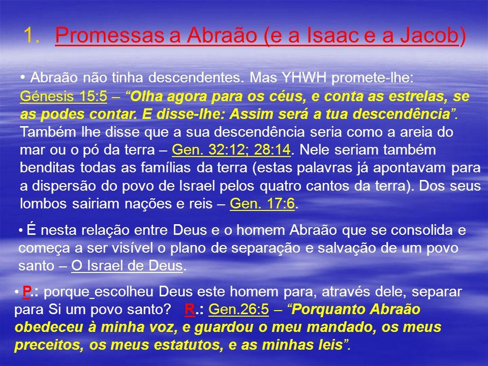 1. 1.Promessas a Abraão (e a Isaac e a Jacob) Abraão não tinha descendentes. Mas YHWH promete-lhe: Génesis 15:5 – Olha agora para os céus, e conta as
