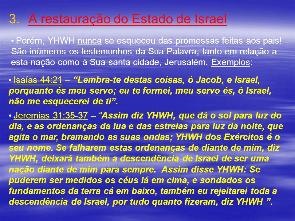 3. 3.A restauração do Estado de Israel Porém, YHWH nunca se esqueceu das promessas feitas aos pais! São inúmeros os testemunhos da Sua Palavra, tanto