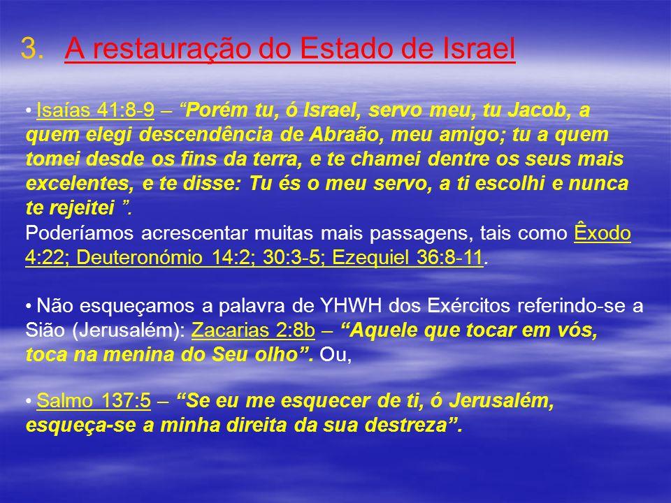 3. 3.A restauração do Estado de Israel Isaías 41:8-9 – Porém tu, ó Israel, servo meu, tu Jacob, a quem elegi descendência de Abraão, meu amigo; tu a q
