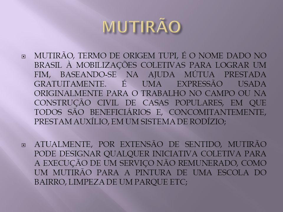 MUTIRÃO, TERMO DE ORIGEM TUPI, É O NOME DADO NO BRASIL À MOBILIZAÇÕES COLETIVAS PARA LOGRAR UM FIM, BASEANDO-SE NA AJUDA MÚTUA PRESTADA GRATUITAMENTE.