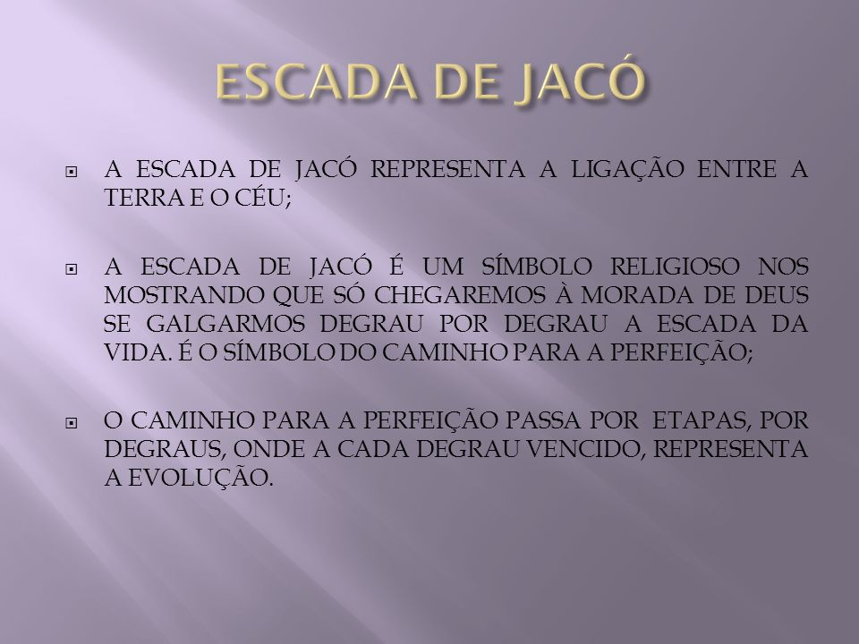 A ESCADA DE JACÓ REPRESENTA A LIGAÇÃO ENTRE A TERRA E O CÉU; A ESCADA DE JACÓ É UM SÍMBOLO RELIGIOSO NOS MOSTRANDO QUE SÓ CHEGAREMOS À MORADA DE DEUS