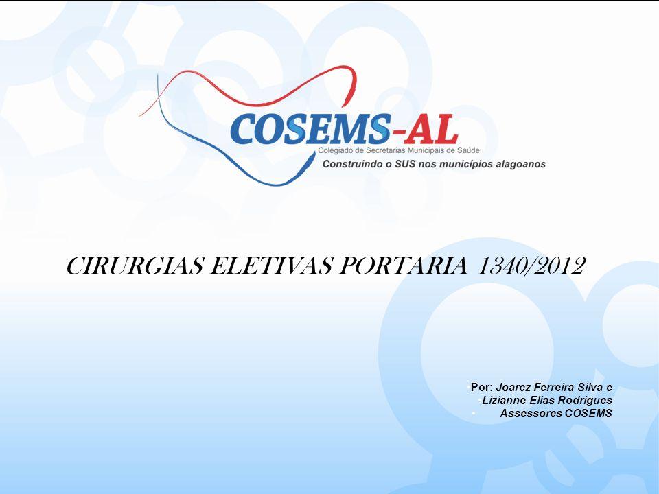 CIRURGIAS ELETIVAS PORTARIA 1340/2012 Por: Joarez Ferreira Silva e Lizianne Elias Rodrigues Assessores COSEMS