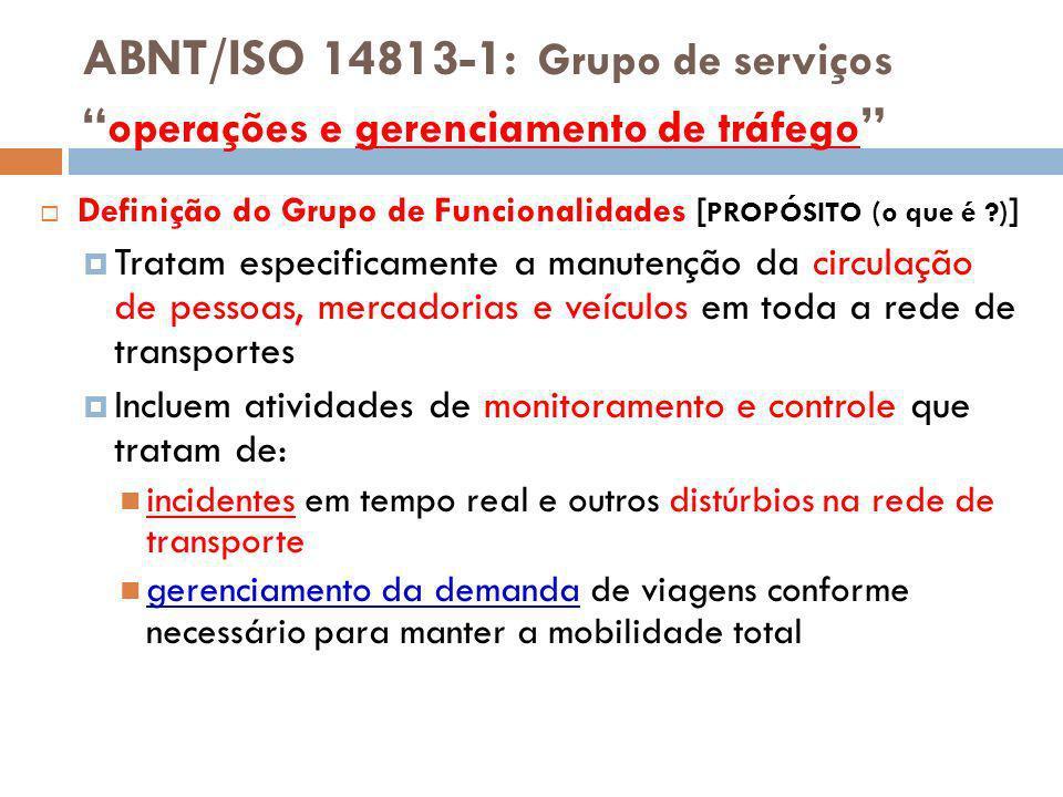 ABNT/ISO 14813-1: Grupo de serviços operações e gerenciamento de tráfego Definição do Grupo de Funcionalidades [ PROPÓSITO (o que é ?) ] Tratam especi