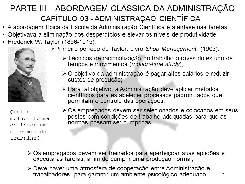 12 PARTE III – ABORDAGEM CLÁSSICA DA ADMINISTRAÇÃO CAPÍTULO 03 - ADMINISTRAÇÃO CIENTÍFICA Supervisão funcional: A especialização do supervisor para acompanhar o operário especializado; Um operário não pode subordinar-se à dois chefes.