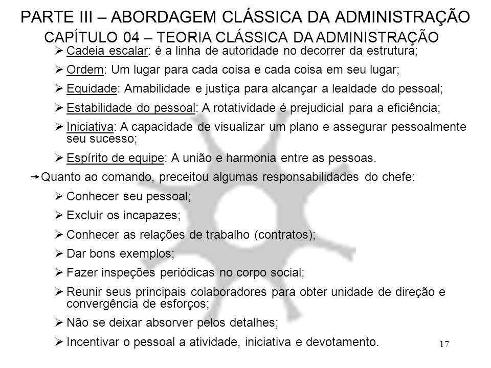 17 PARTE III – ABORDAGEM CLÁSSICA DA ADMINISTRAÇÃO CAPÍTULO 04 – TEORIA CLÁSSICA DA ADMINISTRAÇÃO Cadeia escalar: é a linha de autoridade no decorrer
