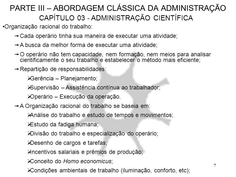 7 PARTE III – ABORDAGEM CLÁSSICA DA ADMINISTRAÇÃO CAPÍTULO 03 - ADMINISTRAÇÃO CIENTÍFICA Organização racional do trabalho: Cada operário tinha sua man