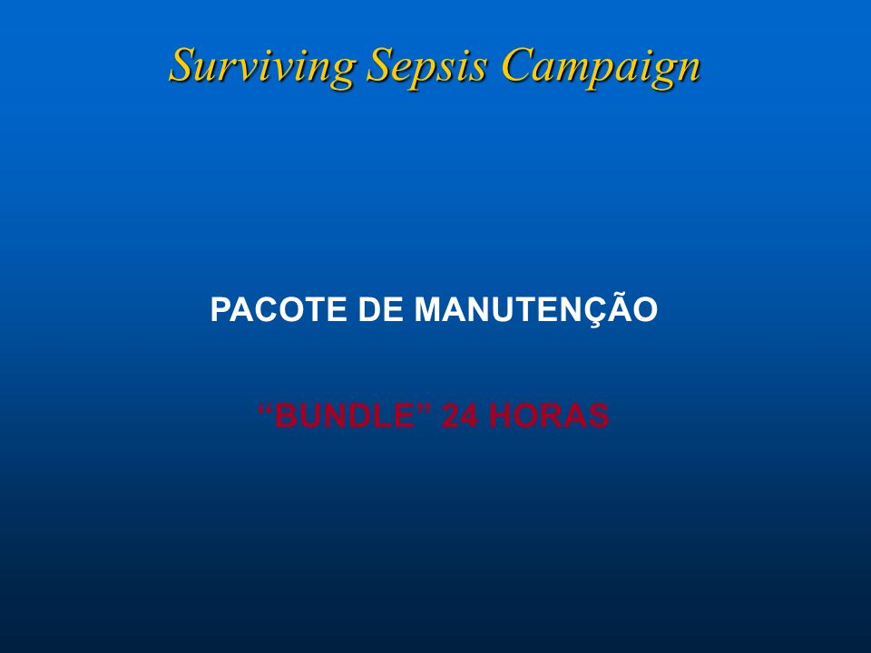 PACOTE DE MANUTENÇÃO BUNDLE 24 HORAS Surviving Sepsis Campaign