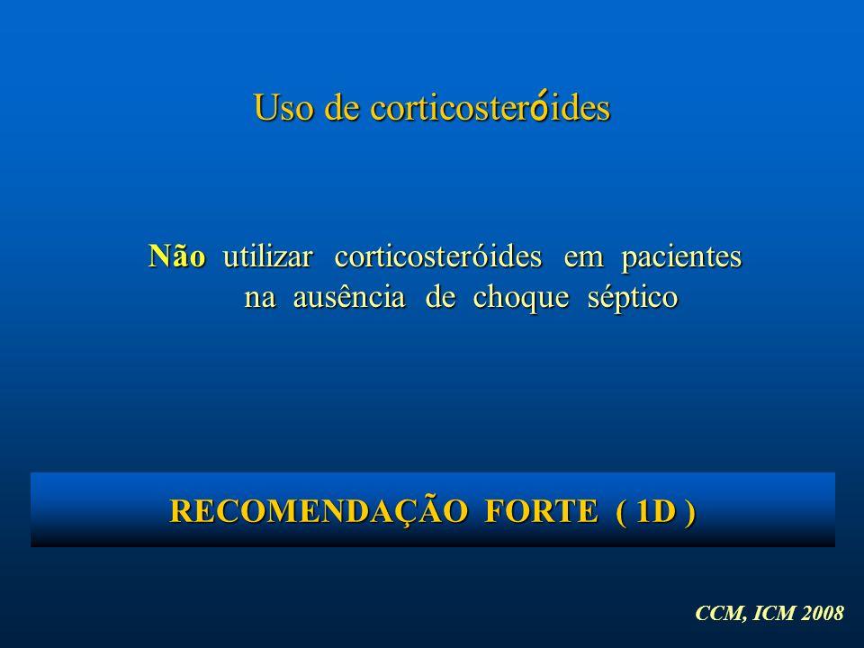 Uso de corticoster ó ides Não utilizar corticosteróides em pacientes na ausência de choque séptico CCM, ICM 2008 RECOMENDAÇÃO FORTE ( 1D )