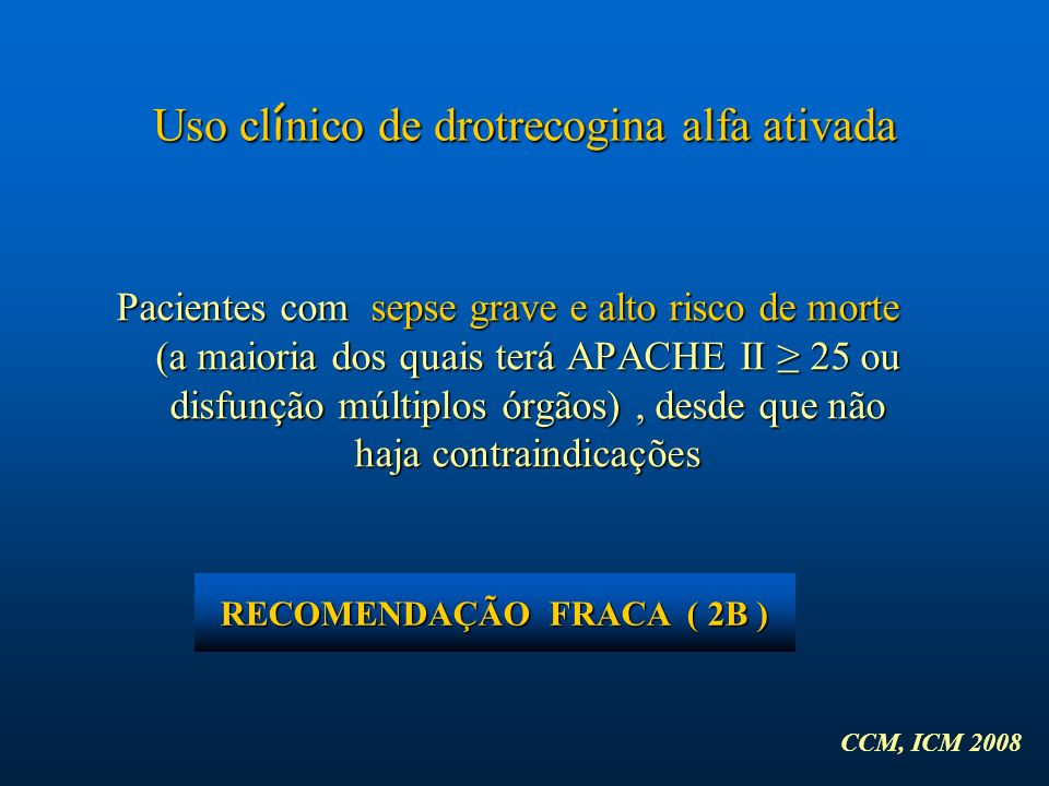 Pacientes com sepse grave e alto risco de morte (a maioria dos quais terá APACHE II 25 ou disfunção múltiplos órgãos), desde que não haja contraindica
