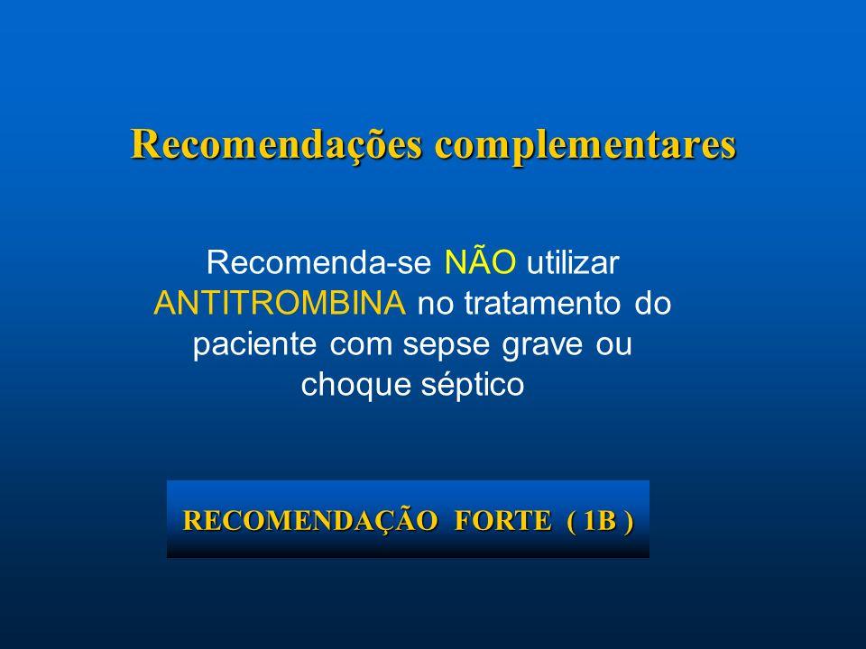 Recomenda-se NÃO utilizar ANTITROMBINA no tratamento do paciente com sepse grave ou choque séptico Recomendações complementares RECOMENDAÇÃO FORTE ( 1
