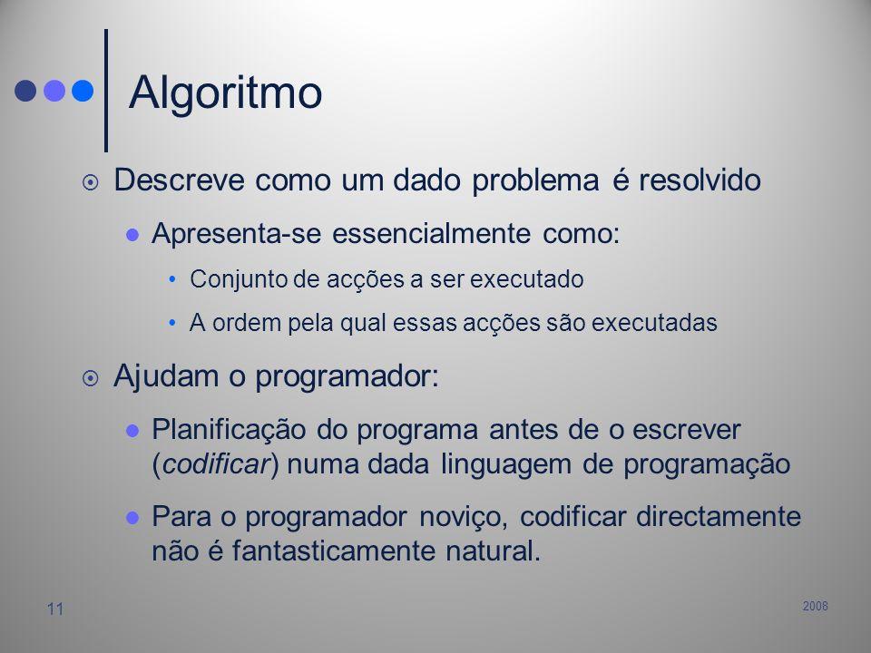 2008 11 Algoritmo Descreve como um dado problema é resolvido Apresenta-se essencialmente como: Conjunto de acções a ser executado A ordem pela qual es