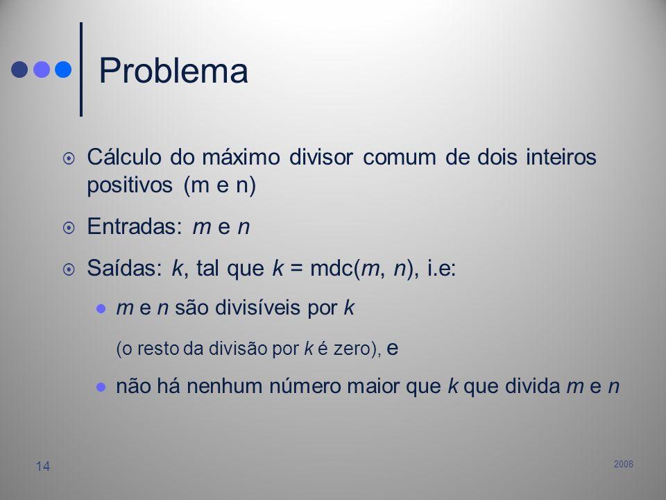 2008 14 Problema Cálculo do máximo divisor comum de dois inteiros positivos (m e n) Entradas: m e n Saídas: k, tal que k = mdc(m, n), i.e: m e n são d