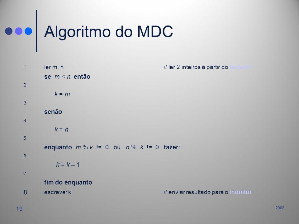 2008 19 Algoritmo do MDC 1 ler m, n// ler 2 inteiros a partir do teclado se m < n então 2 k = m 3 senão 4 k = n 5 enquanto m % k != 0 ou n % k != 0 fa