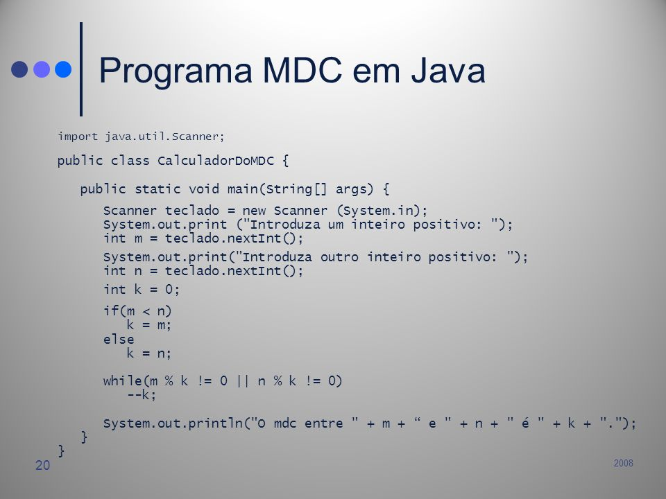 2008 20 Programa MDC em Java import java.util.Scanner; public class CalculadorDoMDC { public static void main(String[] args) { Scanner teclado = new S