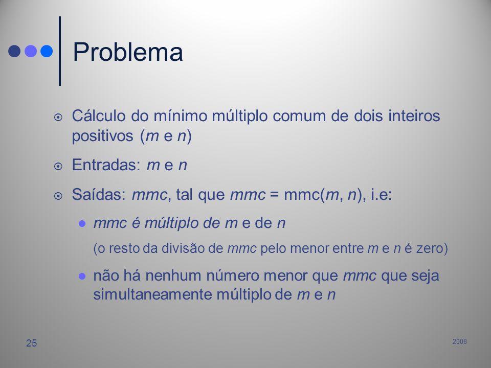 2008 25 Problema Cálculo do mínimo múltiplo comum de dois inteiros positivos (m e n) Entradas: m e n Saídas: mmc, tal que mmc = mmc(m, n), i.e: mmc é
