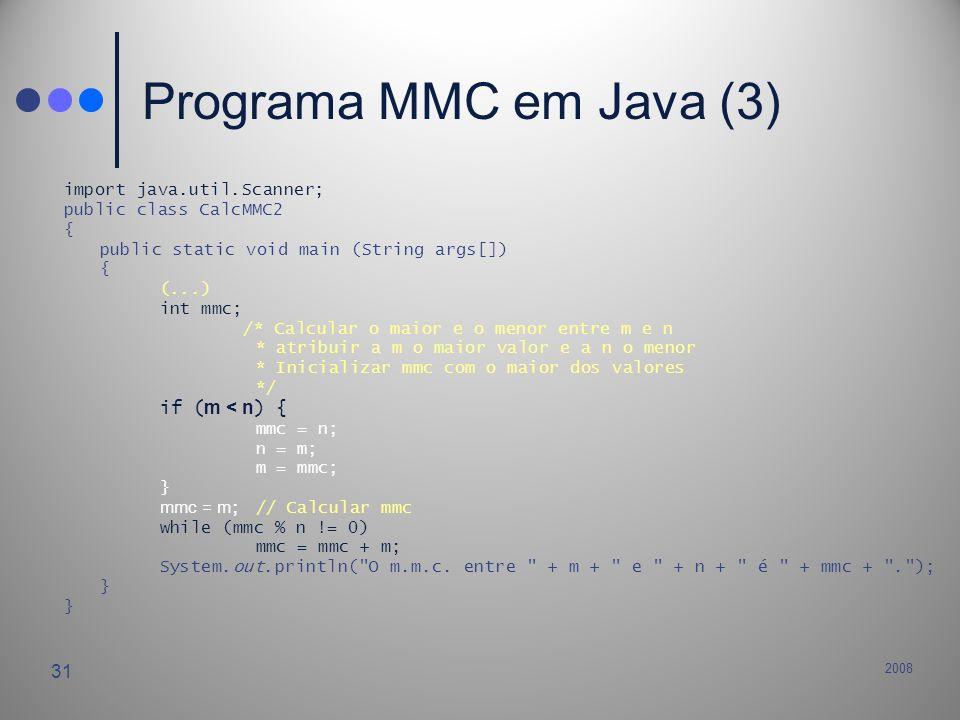 2008 31 Programa MMC em Java (3) import java.util.Scanner; public class CalcMMC2 { public static void main (String args[]) { (...) int mmc; /* Calcula