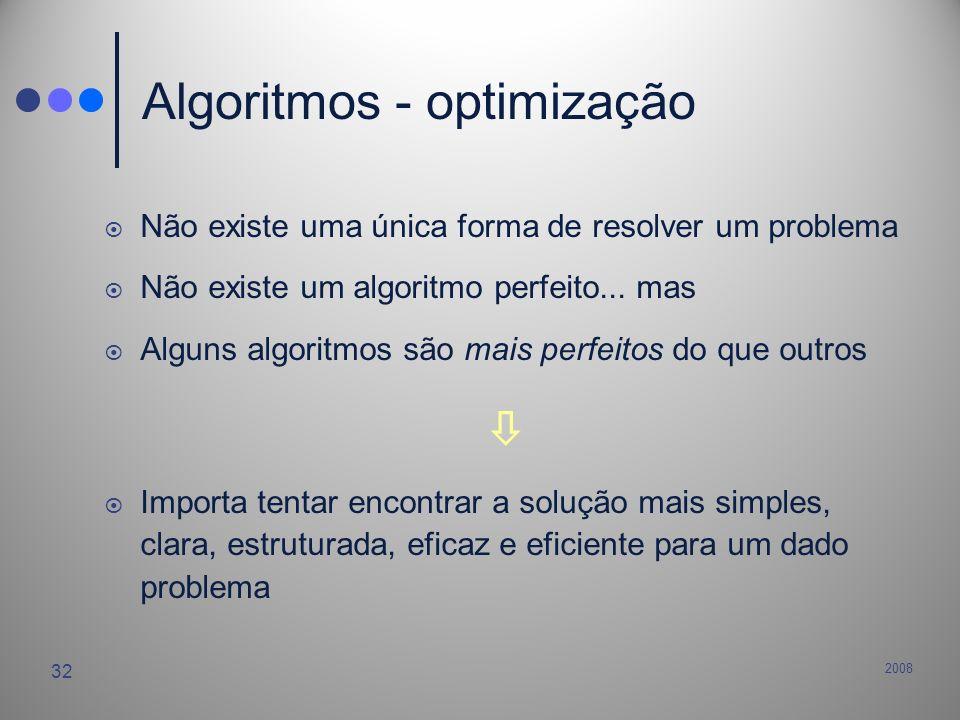 2008 32 Algoritmos - optimização Não existe uma única forma de resolver um problema Não existe um algoritmo perfeito... mas Alguns algoritmos são mais