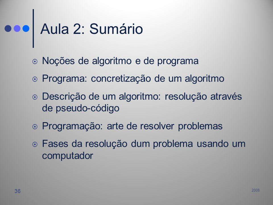 2008 36 Aula 2: Sumário Noções de algoritmo e de programa Programa: concretização de um algoritmo Descrição de um algoritmo: resolução através de pseu