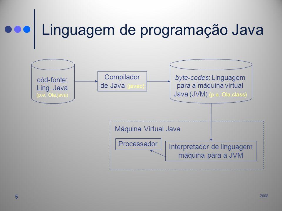 2008 5 Linguagem de programação Java cód-fonte: Ling. Java (p.e. Ola.java) byte-codes: Linguagem para a máquina virtual Java (JVM) (p.e. Ola.class) Co