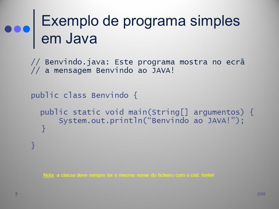 2008 7 Exemplo de programa simples em Java // Benvindo.java: Este programa mostra no ecrã // a mensagem Benvindo ao JAVA! public class Benvindo { publ